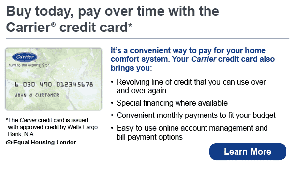 Buy today, pay over time with the Carrier credit card. It's a convenient way to pay for your home comfort system. Your Carrier credir card also brings you revolving line of credit that you can use over and over again, special financing where available, convenient monthly payments to fit your budget, easy to use online account management and bill payment options. The Carrier credit card is issued with approved credit by Wells Fargo Bank, N.A. Equal Housing Lender. Learn more.